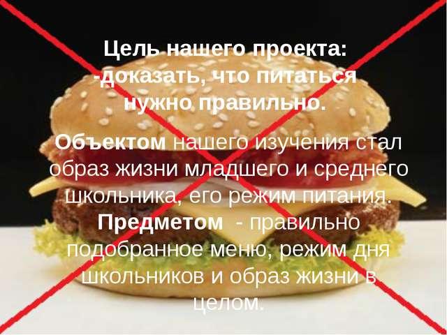 Цель нашего проекта: -доказать, что питаться нужно правильно. Объектом нашего...