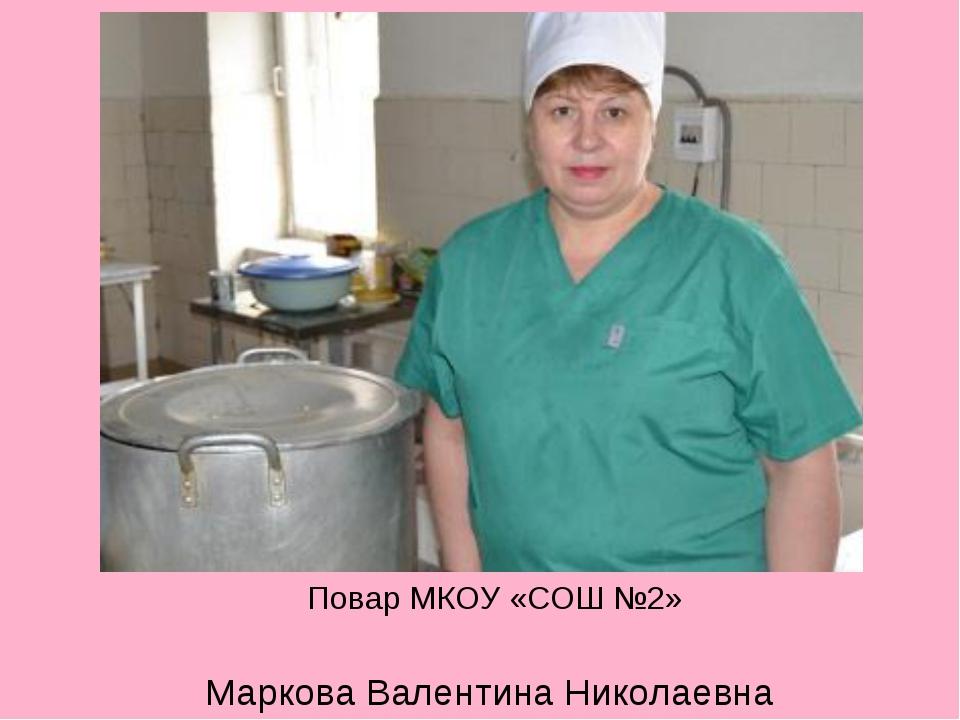 Повар МКОУ «СОШ №2» Маркова Валентина Николаевна