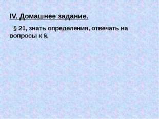 IV. Домашнее задание. § 21, знать определения, отвечать на вопросы к §.