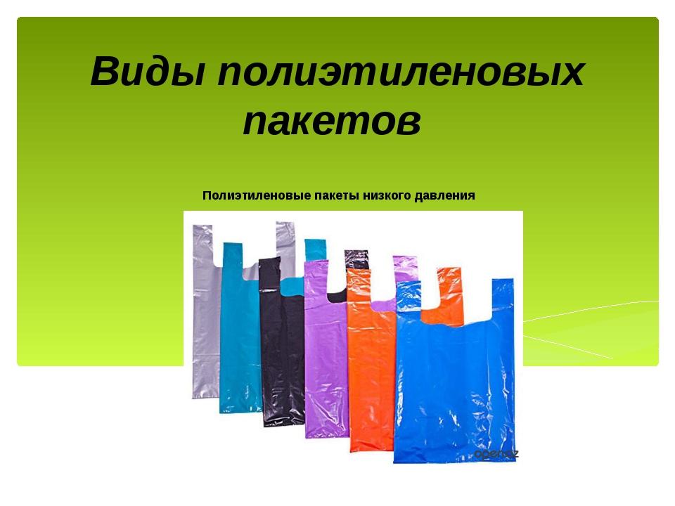 Виды полиэтиленовых пакетов Полиэтиленовые пакеты низкого давления