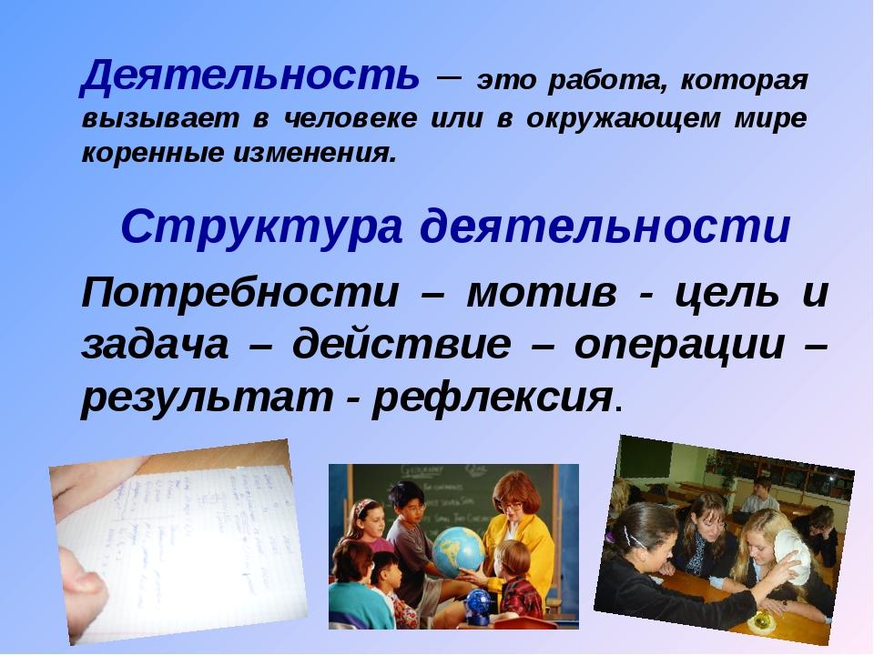 Деятельность – это работа, которая вызывает в человеке или в окружающем мире...