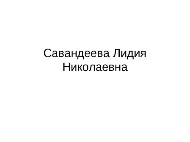 Савандеева Лидия Николаевна
