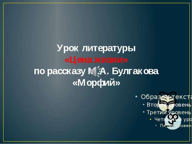 Урок литературы «Цена жизни» по рассказу М.А. Булгакова «Морфий» 10.03.2014