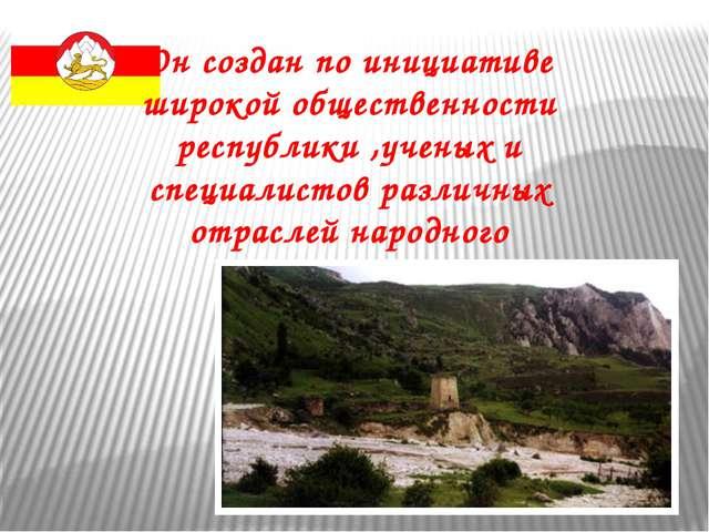 Он создан по инициативе широкой общественности республики ,ученых и специалис...