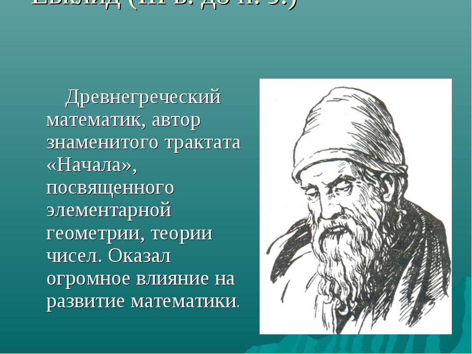 Евклид (ΙΙΙ в. до н. э.) Древнегреческий математик, автор знаменитого трактат...