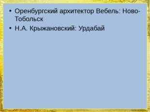 Оренбургский архитектор Вебель: Ново-Тобольск Н.А. Крыжановский: Урдабай Foki