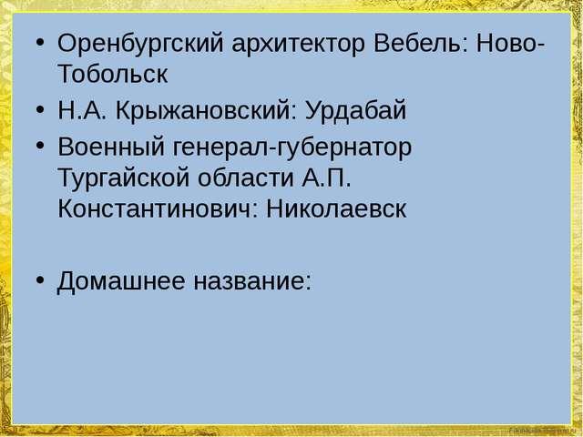 Оренбургский архитектор Вебель: Ново-Тобольск Н.А. Крыжановский: Урдабай Воен...