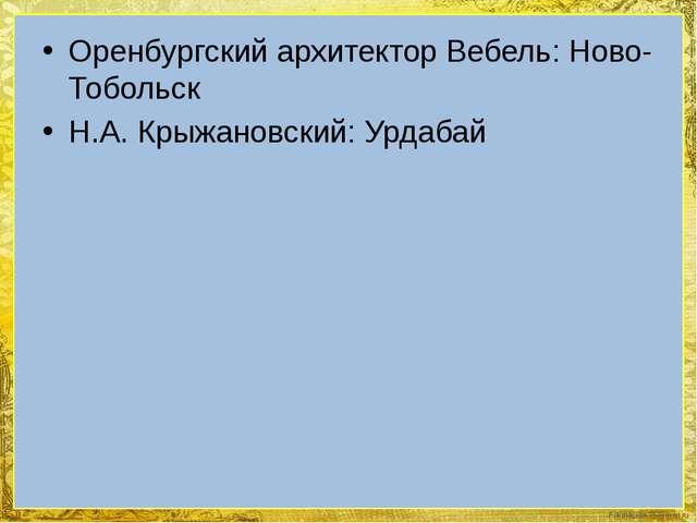 Оренбургский архитектор Вебель: Ново-Тобольск Н.А. Крыжановский: Урдабай Foki...