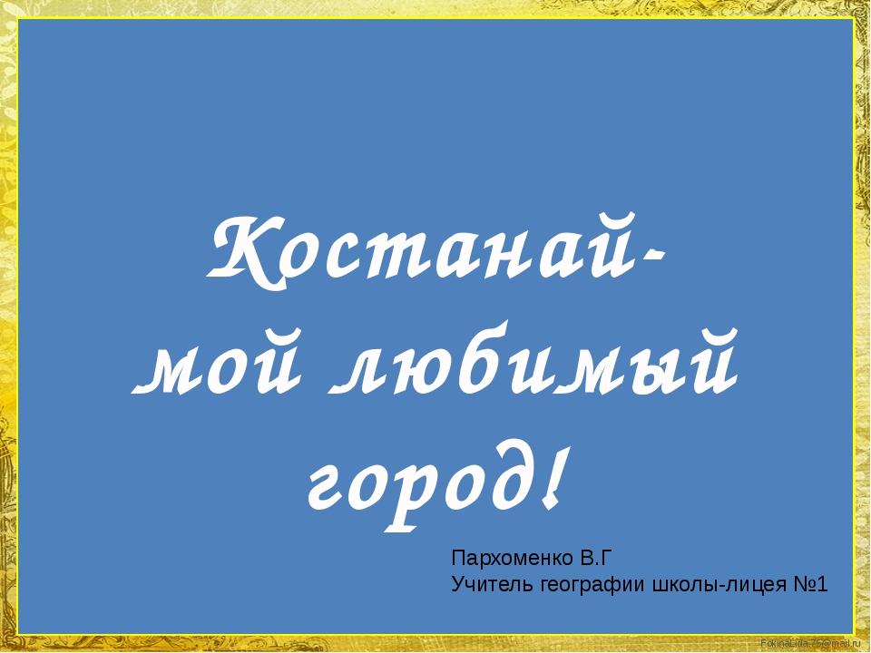 Костанай- мой любимый город! Пархоменко В.Г Учитель географии школы-лицея №1...