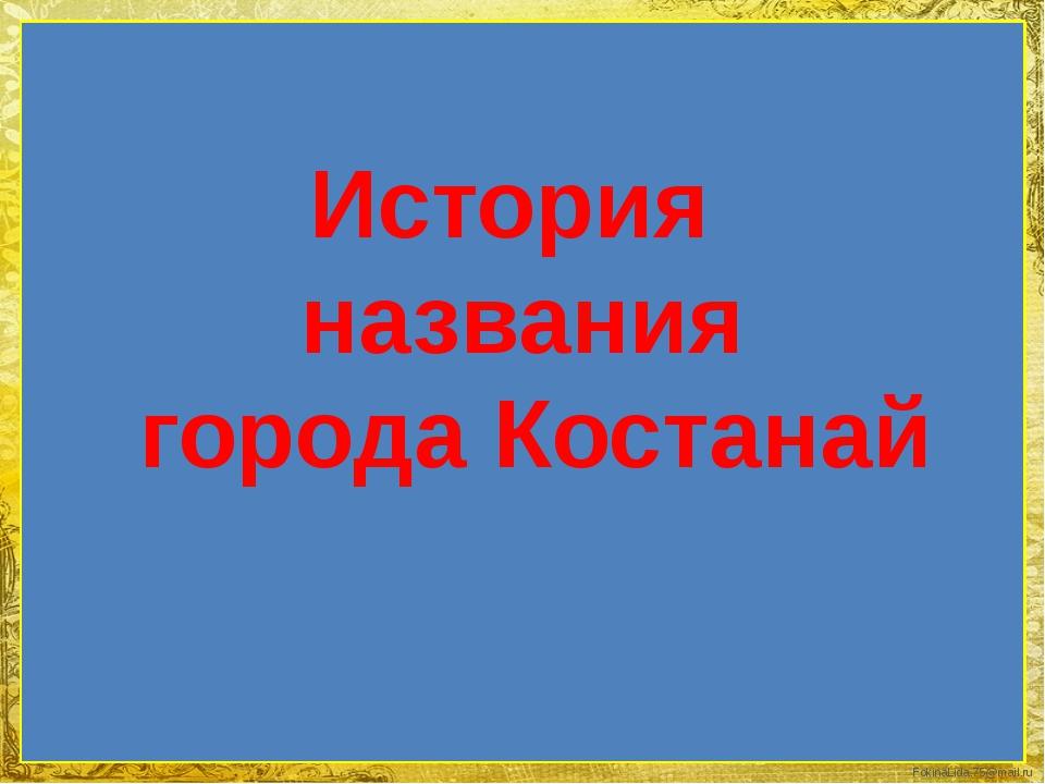История названия города Костанай FokinaLida.75@mail.ru