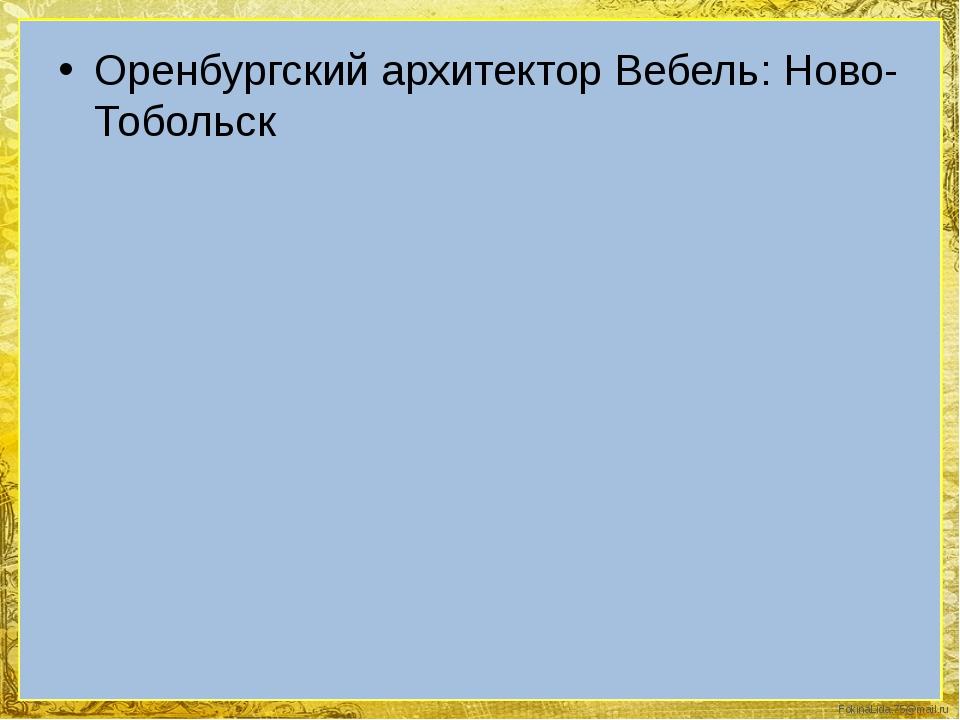Оренбургский архитектор Вебель: Ново-Тобольск FokinaLida.75@mail.ru