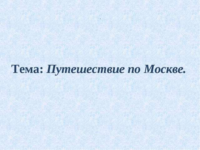 Тема: Путешествие по Москве. .
