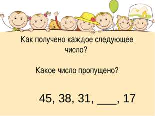 Как получено каждое следующее число? Какое число пропущено? 45, 38, 31, ___, 17