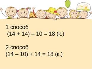 1 способ (14 + 14) – 10 = 18 (к.) 2 способ (14 – 10) + 14 = 18 (к.)