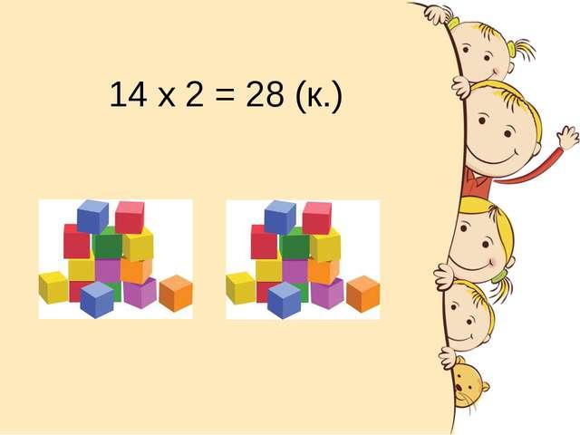 14 х 2 = 28 (к.)