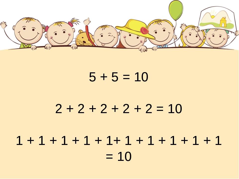 5 + 5 = 10 2 + 2 + 2 + 2 + 2 = 10 1 + 1 + 1 + 1 + 1+ 1 + 1 + 1 + 1 + 1 = 10