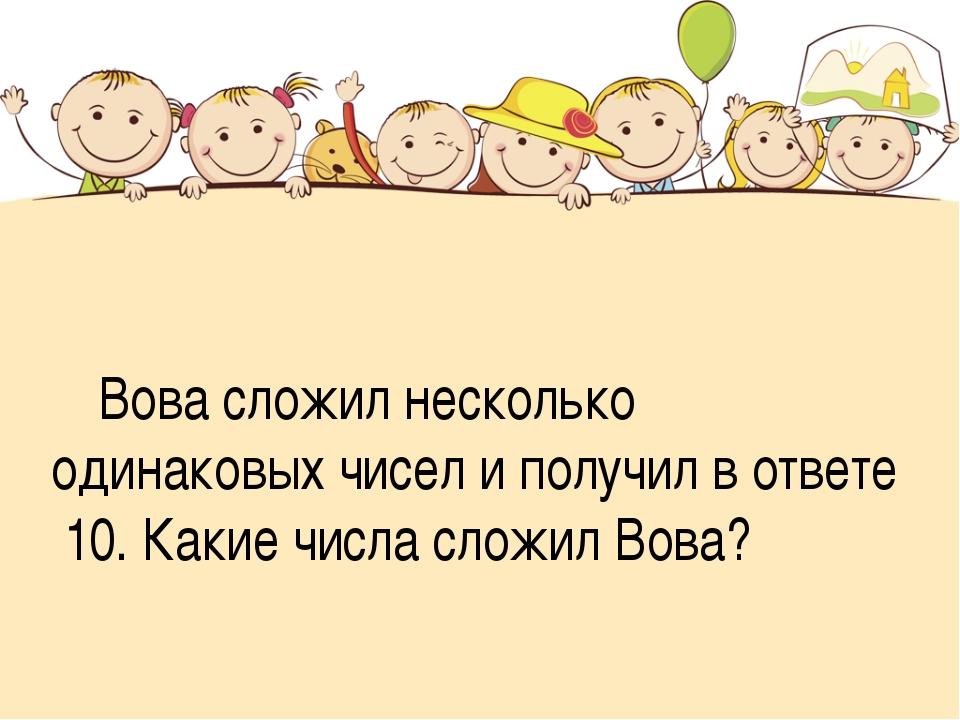 Вова сложил несколько одинаковых чисел и получил в ответе 10. Какие числа сл...