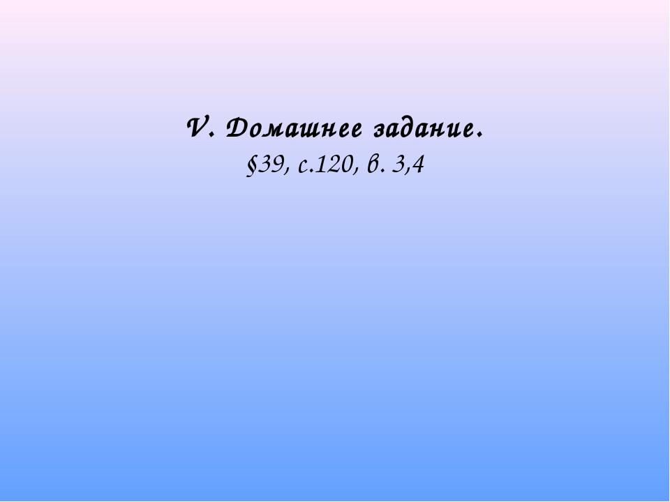 V. Домашнее задание. §39, с.120, в. 3,4