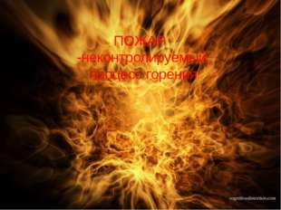 ПОЖАР -неконтролируемый процесс горения