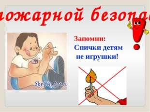 Запомни: Спички детям не игрушки! Правила пожарной безопасности