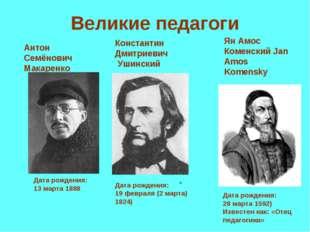 Великие педагоги Дата рождения: 13марта 1888 Антон Семёнович Макаренко Конст