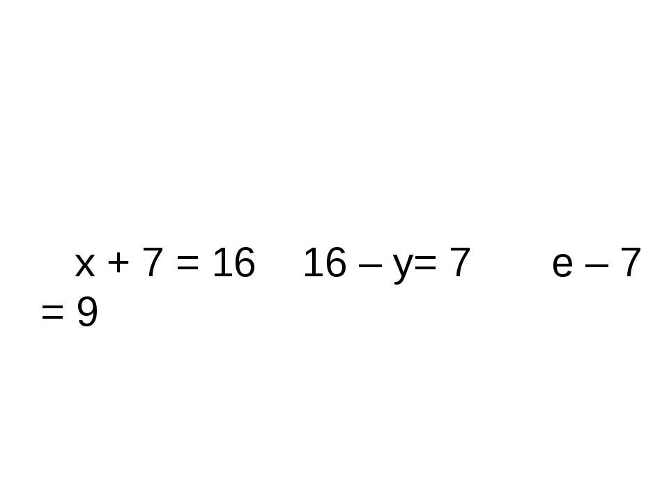 х + 7 = 16 16 – y= 7 е – 7 = 9