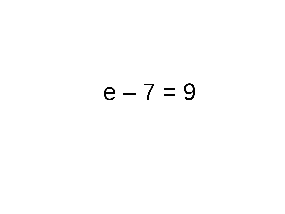 е – 7 = 9