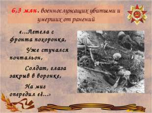 6,3млн.военнослужащих убитыми и умерших от ранений «...Летела с фронта похо
