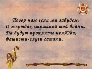 Позор нам если мы забудем, О жертвах страшной той войны, Да будут прокляты н