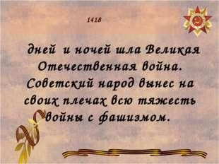 1418 дней и ночей шла Великая Отечественная война. Советский народ вынес на