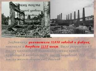 Захватчики уничтожили 31850 заводов и фабрик, затопили и взорвали 1135 шахт.