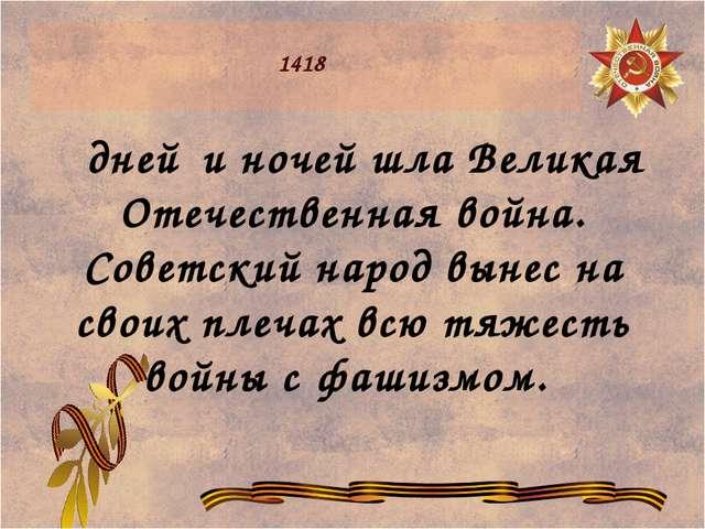 1418 дней и ночей шла Великая Отечественная война. Советский народ вынес на...