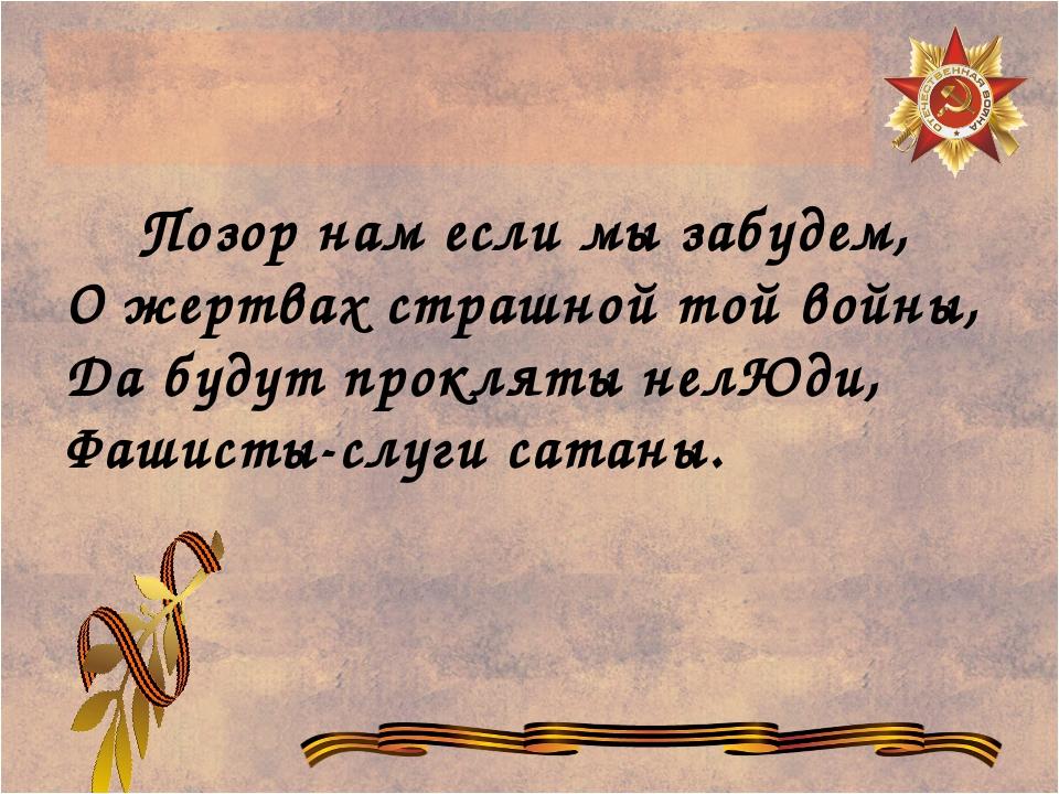 Позор нам если мы забудем, О жертвах страшной той войны, Да будут прокляты н...