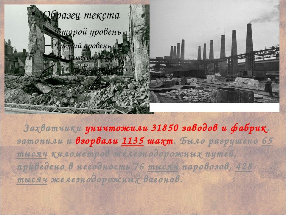 Захватчики уничтожили 31850 заводов и фабрик, затопили и взорвали 1135 шахт....