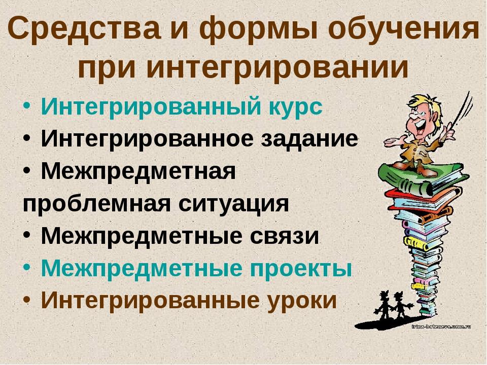 Средства и формы обучения при интегрировании Интегрированный курс Интегрирова...