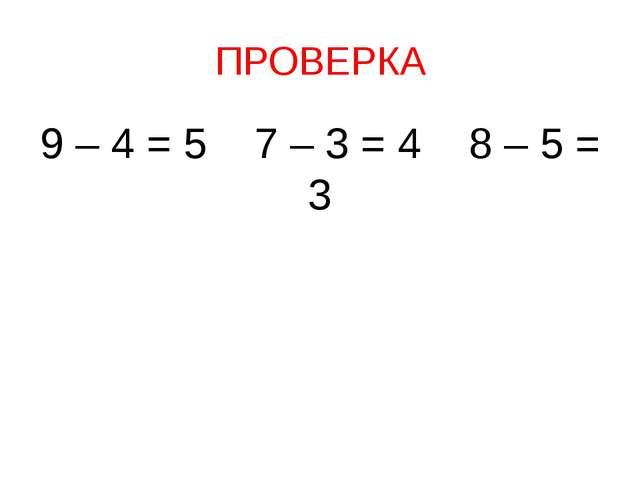 ПРОВЕРКА 9 – 4 = 5 7 – 3 = 4 8 – 5 = 3