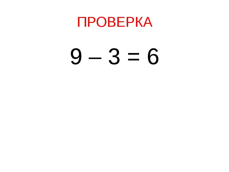 ПРОВЕРКА 9 – 3 = 6