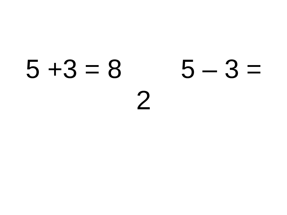 5 +3 = 8 5 – 3 = 2
