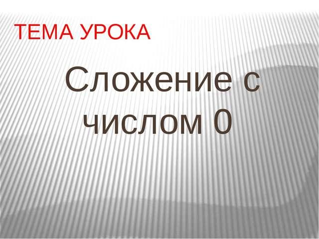 ТЕМА УРОКА Сложение с числом 0