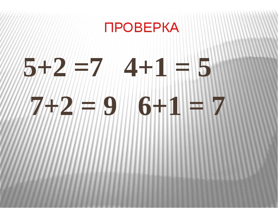 ПРОВЕРКА 5+2 =7 4+1 = 5 7+2 = 9 6+1 = 7