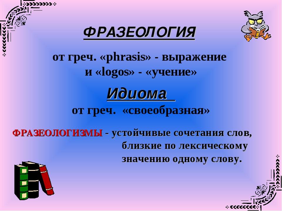 ФРАЗЕОЛОГИЯ от греч. «phrasis» - выражение и «logos» - «учение» Идиома от гре...