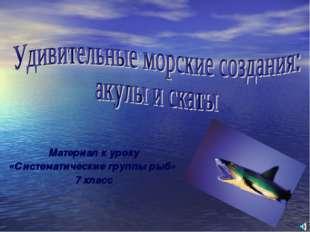 Материал к уроку «Систематические группы рыб» 7 класс