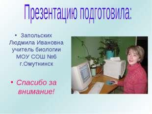 Запольских Людмила Ивановна учитель биологии МОУ СОШ №6 г.Омутнинск Спасибо з