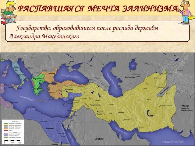 Государства, образовавшиеся после распада державы Александра Македонского РАС...