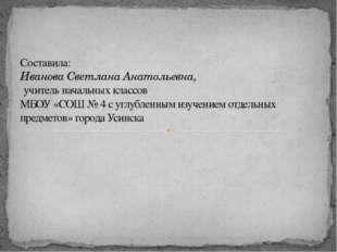 Составила: Иванова Светлана Анатольевна, учитель начальных классов МБОУ «СОШ