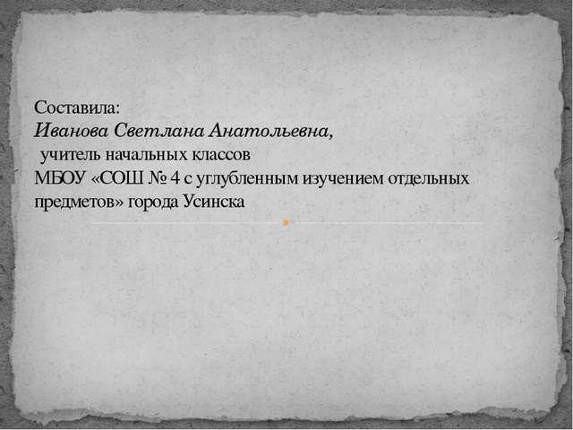Составила: Иванова Светлана Анатольевна, учитель начальных классов МБОУ «СОШ...