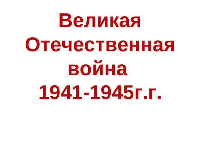 Великая Отечественная война 1941-1945г.г.