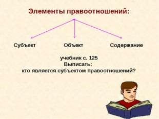 Элементы правоотношений: Субъект Объект Содержание учебник с. 125 Выписать: к