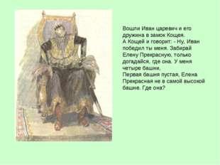 Вошли Иван царевич и его дружина в замок Кощея. А Кощей и говорит: - Ну, Иван