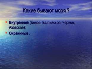 Какие бывают моря ? Внутренние (Белое, Балтийское, Черное, Азовское); Окраинн